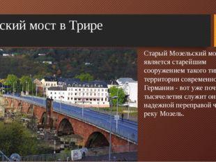 Римский мост в Трире Старый Мозельский мост является старейшим сооружением та