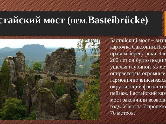 Бастайский мост (нем.Basteibrücke) Бастайский мост – визитная карточка Саксон...