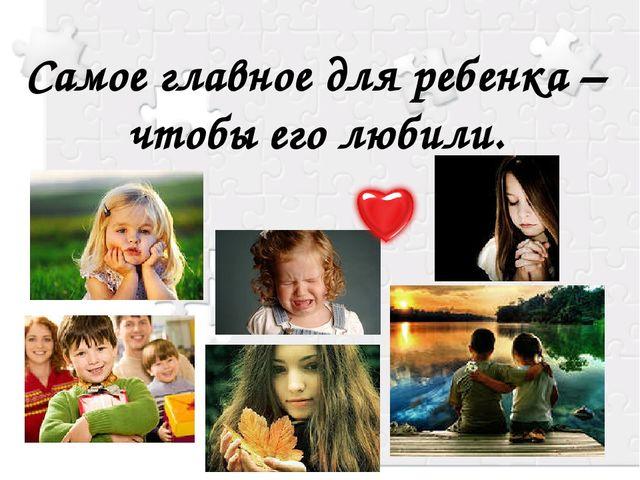 Самое главное для ребенка – чтобы его любили.
