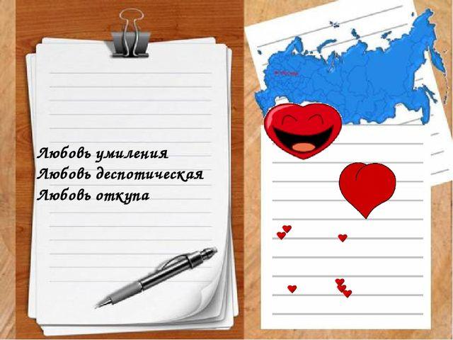 Любовь умиления Любовь деспотическая Любовь откупа