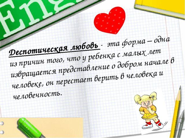 Деспотическая любовь - эта форма – одна из причин того, что у ребенка с малых...