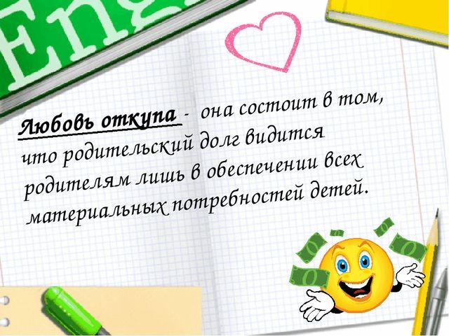 Любовь откупа - она состоит в том, что родительский долг видится родителям ли...