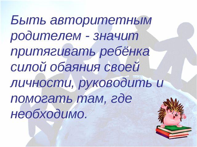 Быть авторитетным родителем - значит притягивать ребёнка силой обаяния своей...