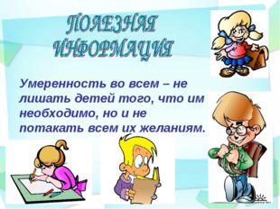 Умеренность во всем – не лишать детей того, что им необходимо, но и не потака