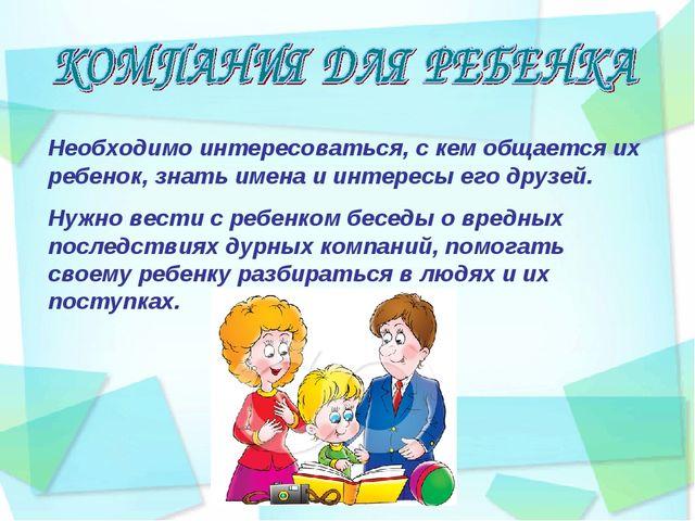 Необходимо интересоваться, с кем общается их ребенок, знать имена и интересы...