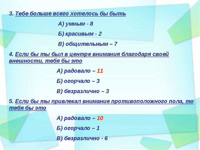 3. Тебе больше всего хотелось бы быть А) умным - 8 Б) красивым - 2 В) общител...