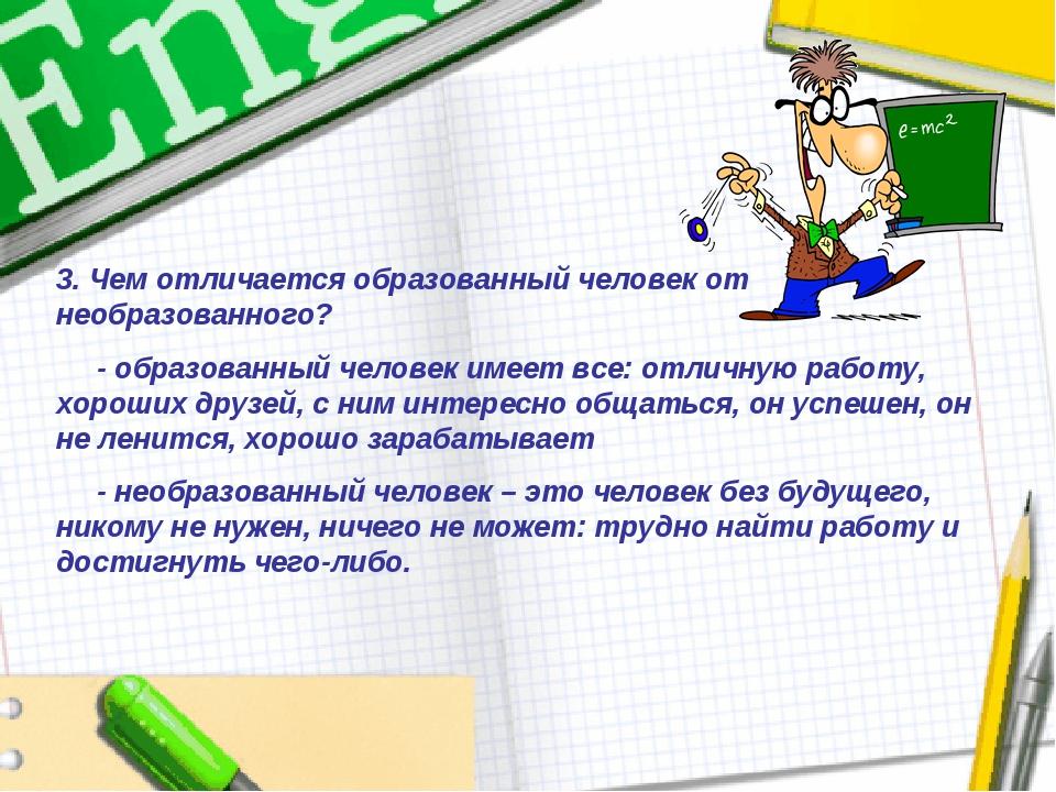 3. Чем отличается образованный человек от необразованного? - образованный чел...