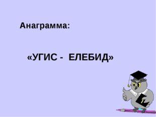 Анаграмма: «УГИС - ЕЛЕБИД»