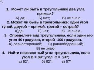 1. Может ли быть в треугольнике два угла прямых? А) да; Б) нет; В) не знаю. 2
