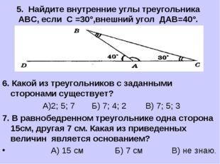 5. Найдите внутренние углы треугольника АВС, если С =30°,внешний угол ДАВ=40°
