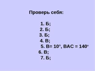 Проверь себя: 1. Б; 2. Б; 3. Б; 4. В; 5. В= 10°, ВАС = 140° 6. В; 7. Б;