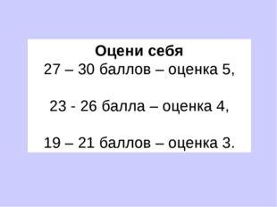 Оцени себя 27 – 30 баллов – оценка 5, 23 - 26 балла – оценка 4, 19 – 21 балл