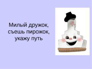 Милый дружок, съешь пирожок, укажу путь