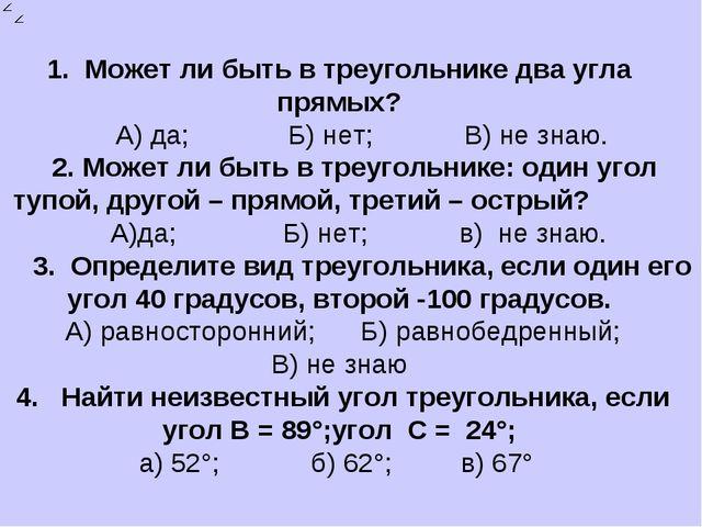 1. Может ли быть в треугольнике два угла прямых? А) да; Б) нет; В) не знаю. 2...