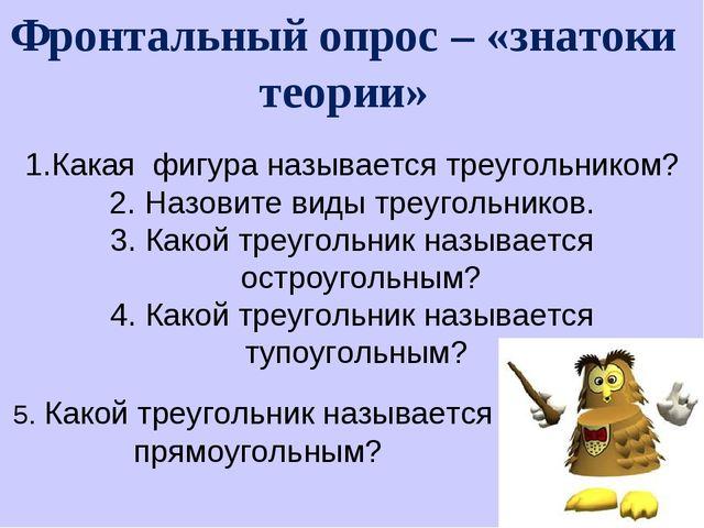 Фронтальный опрос – «знатоки теории» Какая фигура называется треугольником? Н...
