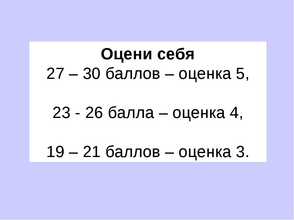 Оцени себя 27 – 30 баллов – оценка 5, 23 - 26 балла – оценка 4, 19 – 21 балл...