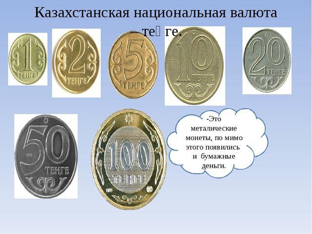 -Это металические монеты, по мимо этого появились и бумажные деньги. Казахста...