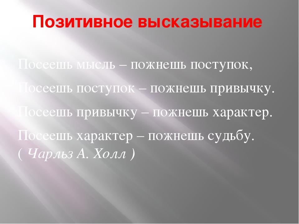 Позитивное высказывание Посеешь мысль – пожнешь поступок, Посеешь поступок –...