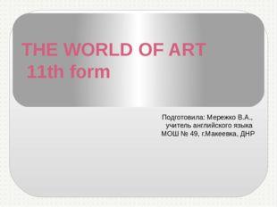 THE WORLD OF ART 11th form Подготовила: Мережко В.А., учитель английского язы