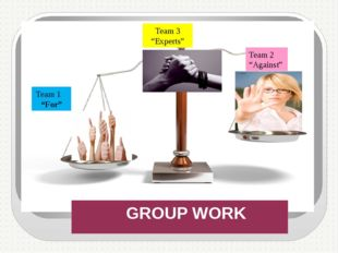 "GROUP WORK Team 1 ""For"" Team 2 ""Against"" Team 3 ""Experts"""