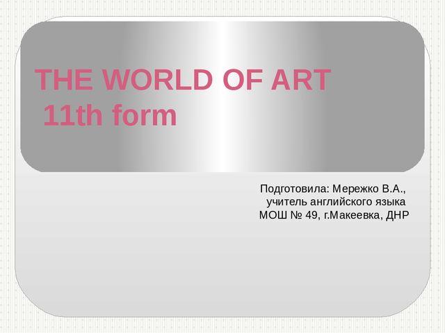THE WORLD OF ART 11th form Подготовила: Мережко В.А., учитель английского язы...