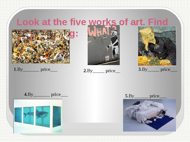Look at the five works of art. Find the following: 1.By_______ price___ 2.By_...
