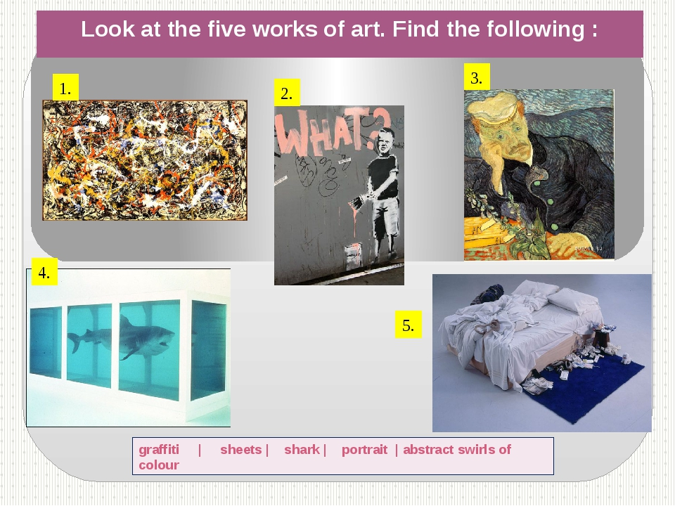 Look at the five works of art. Find the following : graffiti | sheets | shark...