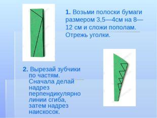 1. Возьми полоски бумаги размером 3,5—4смна8—12 смисложи пополам. Отрежь