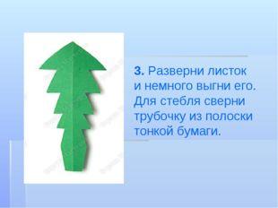 3. Разверни листок инемного выгни его. Для стебля сверни трубочку изполоски