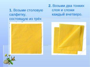 1. Возьми столовую салфетку, состоящую изтрёх слоёв. Раздели все слои. 2. Во