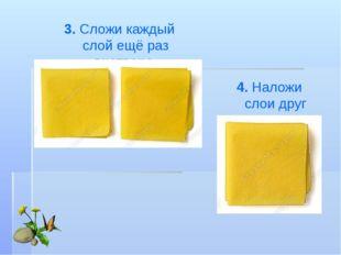 4. Наложи слои друг надруга. 3. Сложи каждый слой ещё раз вчетверо.
