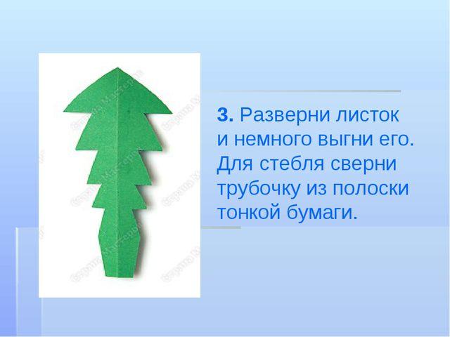 3. Разверни листок инемного выгни его. Для стебля сверни трубочку изполоски...