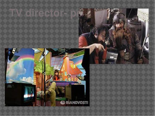 TV director- режиссёр.