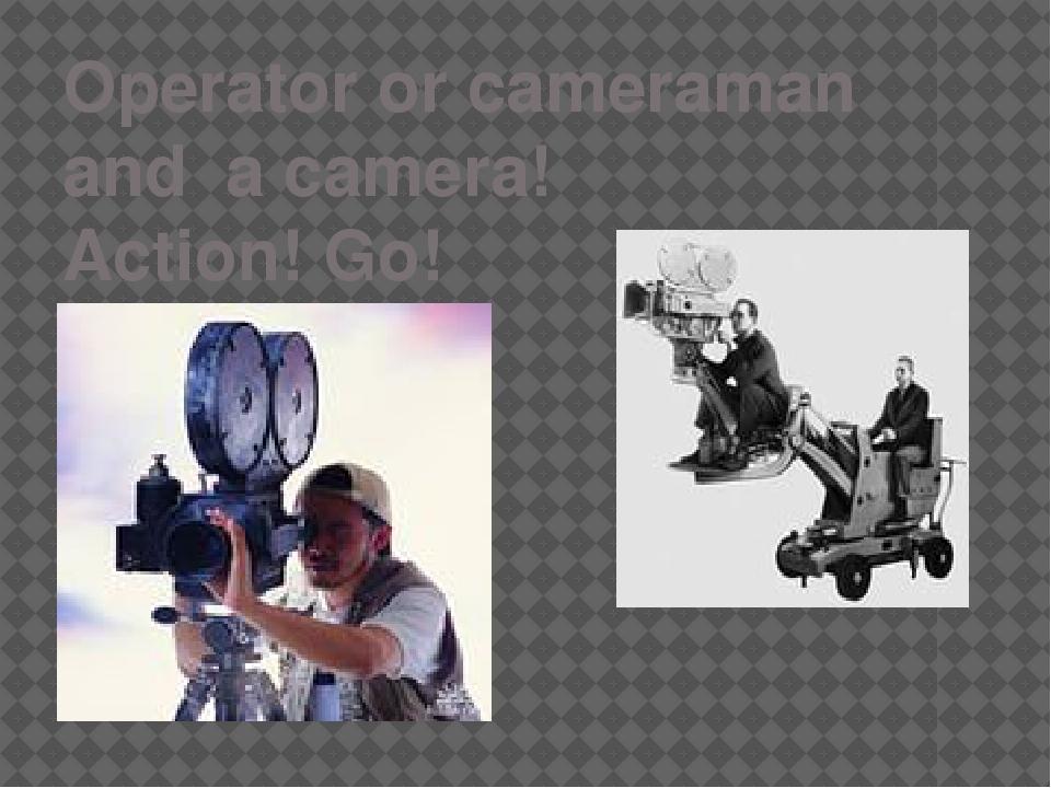 Operator or cameraman and a camera! Action! Go!