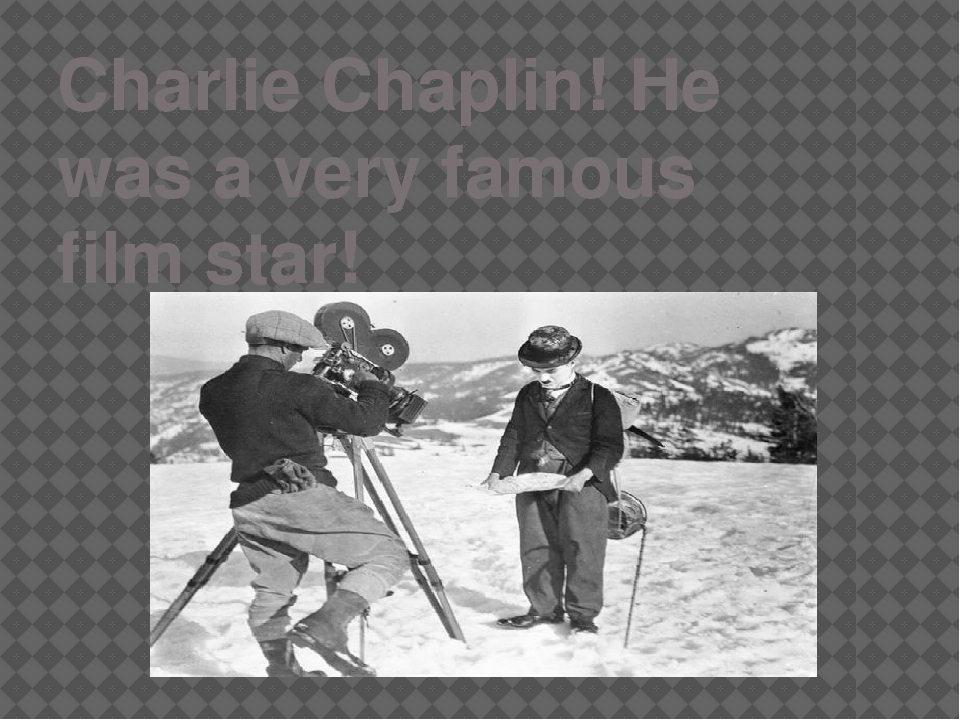 Charlie Chaplin! He was a very famous film star!