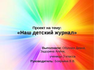 Проект на тему: «Наш детский журнал» Выполнили: Обухова Диана, Задорина Алёна