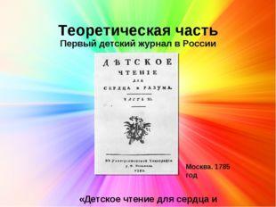 Теоретическая часть Первый детский журнал в России . Москва. 1785 год «Детск