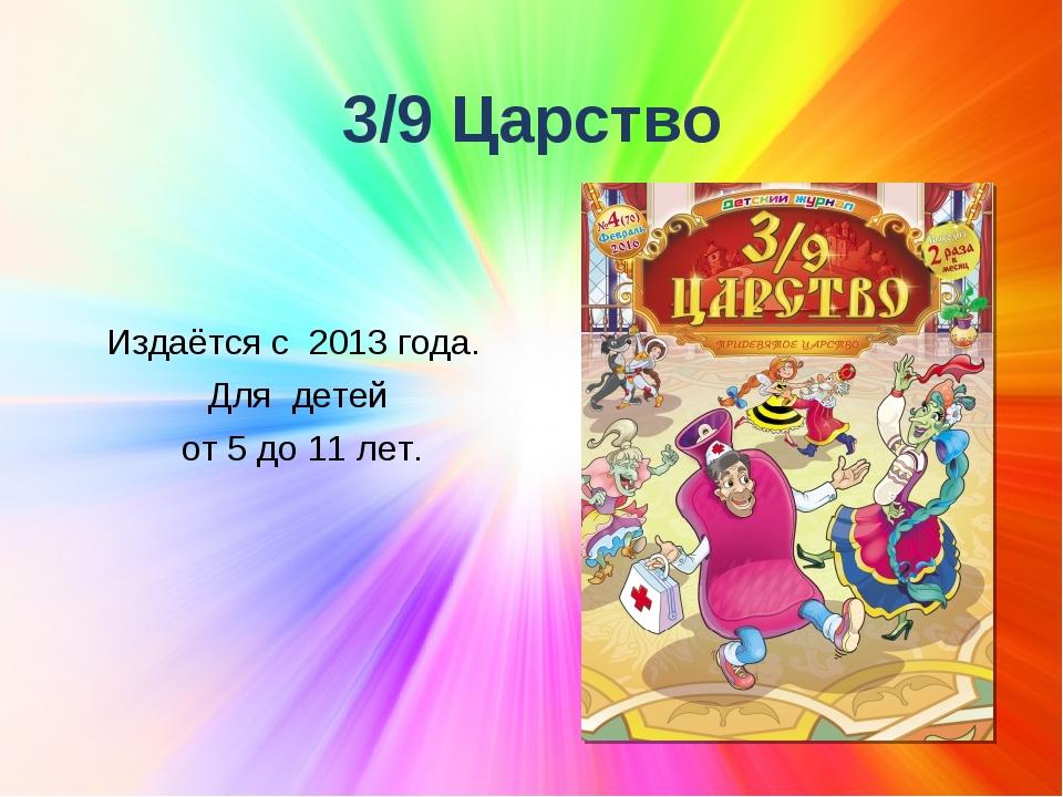 3/9 Царство Издаётся с 2013 года. Для детей от 5 до 11 лет.