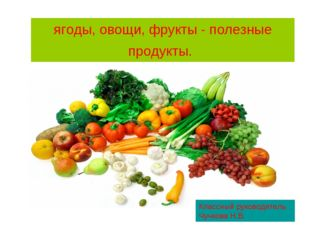 ягоды, овощи, фрукты - полезные продукты. Классный руководитель Чучкова Н.В.