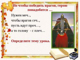 Но чтобы победить врагов, герою понадобится … Нужен меч.., чтобы врагов сеч..