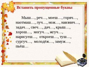Вставить пропущенные буквы Мыш…, реч…, моеш…, горяч…, наотмаш…, луч…, нож…, н