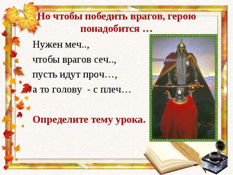 Но чтобы победить врагов, герою понадобится … Нужен меч.., чтобы врагов сеч.....