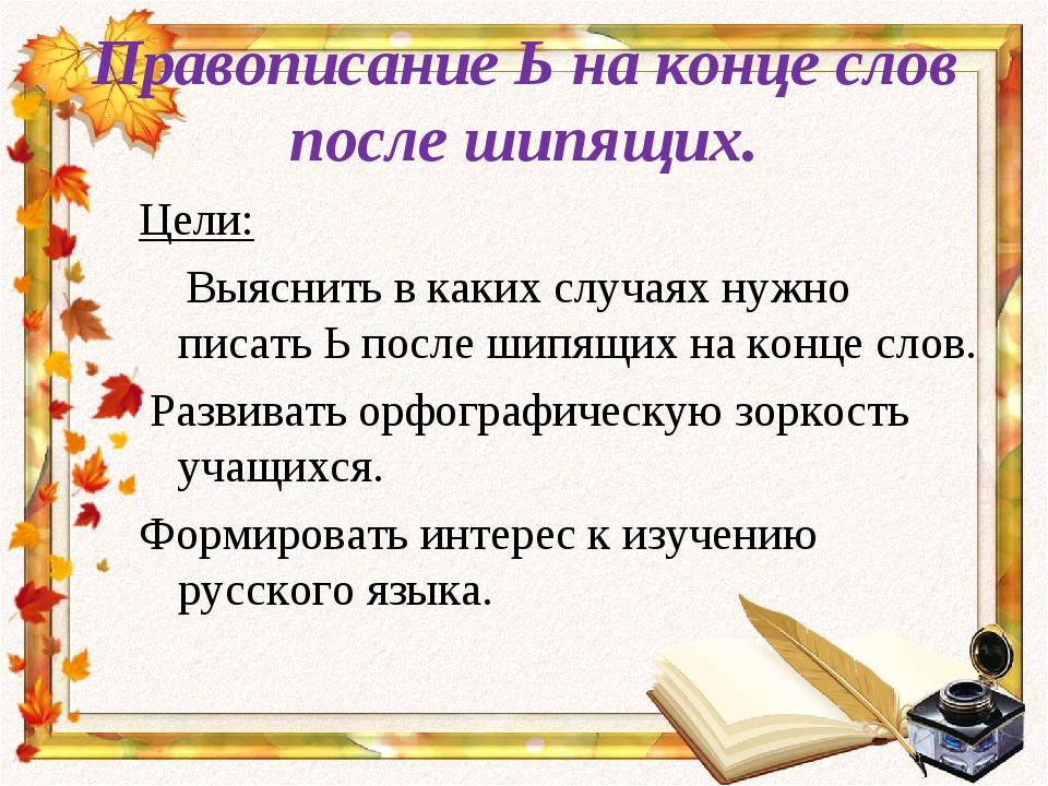 Правописание Ь на конце слов после шипящих. Цели: Выяснить в каких случаях ну...