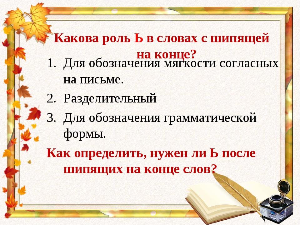 Какова роль Ь в словах с шипящей на конце? Для обозначения мягкости согласны...