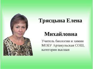 Учитель биологии и химии МОБУ Артакульская СОШ, категория высшая Трясцына Еле