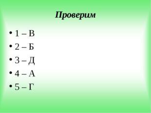 Проверим 1 – В 2 – Б 3 – Д 4 – А 5 – Г
