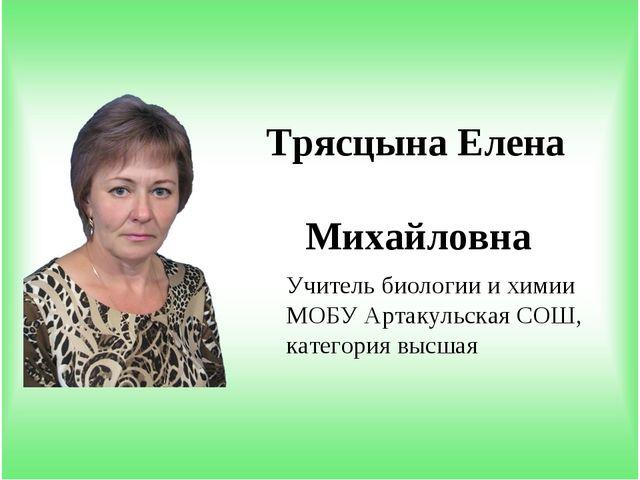 Учитель биологии и химии МОБУ Артакульская СОШ, категория высшая Трясцына Еле...