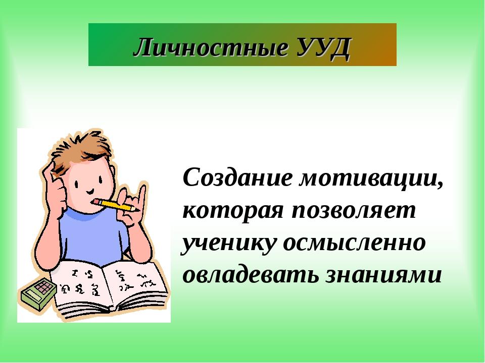 Создание мотивации, которая позволяет ученику осмысленно овладевать знаниями...
