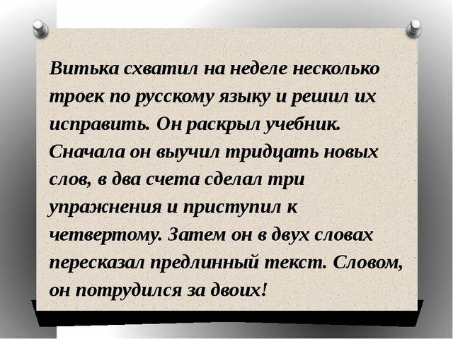Витька схватил на неделе несколько троек по русскому языку и решил их исправи...
