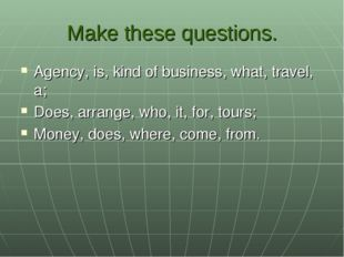 Make these questions. Agency, is, kind of business, what, travel, a; Does, ar